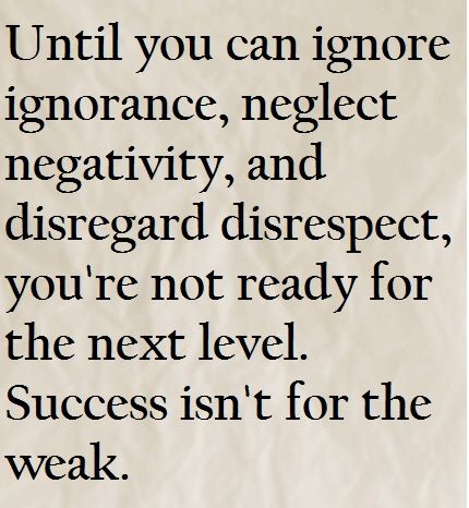 Until You Can Ignore Ignorance, Neglect Negativity, And Disregard  Disrespect, Youu0027re