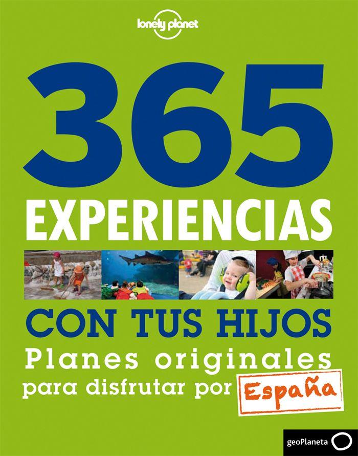 365 experiencias con tus hijos : planes originales para disfrutar por España. Descubre España como nunca te lo hubieses imaginado.