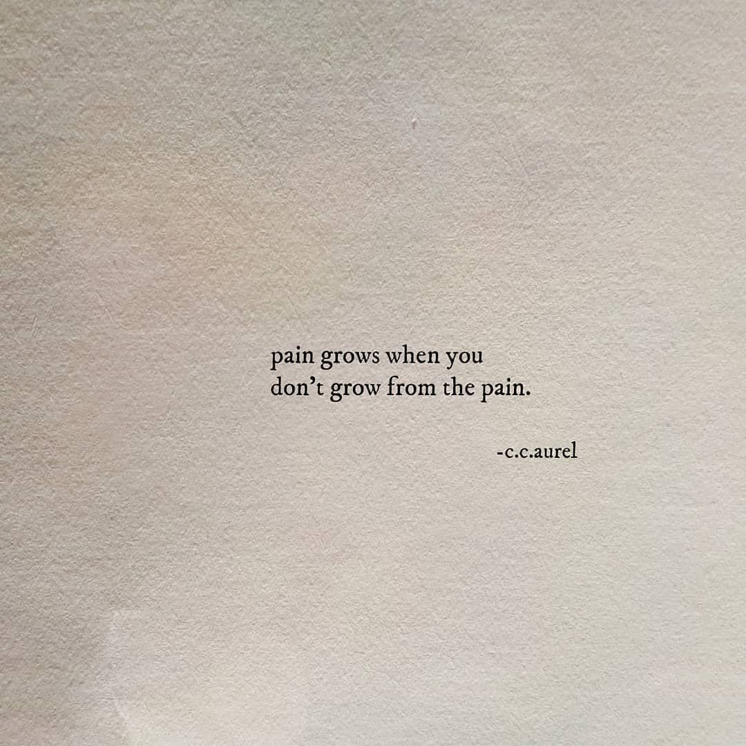Pain grows when you don't grow from pain.