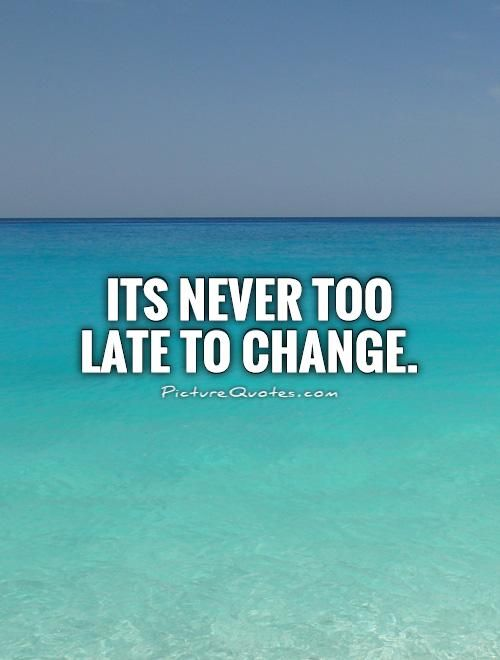Its Never Too Late To Change Picture Quotes Change Quotes