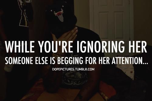 While You Re Ignoring Her Someone Else Is Begging For Her Attention Ignore Me Quotes Neglect Quotes Being Ignored Quotes