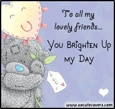 To All My Lovely Friends You Brighten Up My Day Tatty Teddy Tjn Teddy Bear Quotes Tatty Teddy Forever Friends Bear