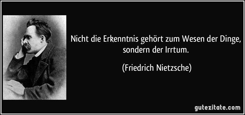 Nicht Erkenntnis Gehort Zum Wesen Der Dinge Sondern Der Irrtum Friedrich Nietzsche