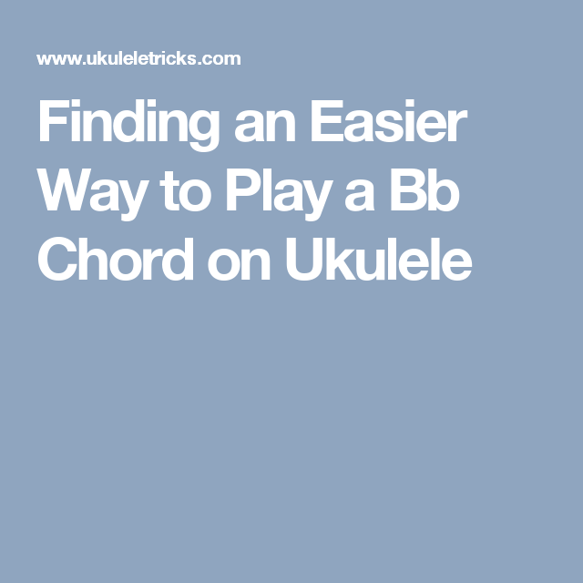 Finding An Easier Way To Play A Bb Chord On Ukulele Music Gimme A