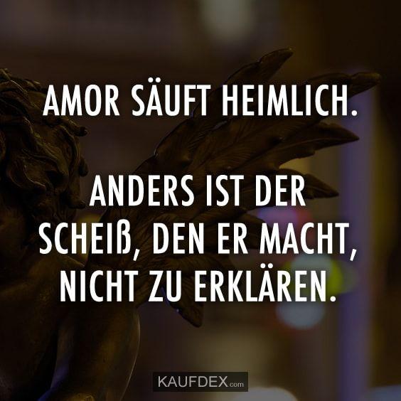 Amor säuft heimlich. Anders ist der Scheiß, den er macht, nicht zu erklären. Anscheinend alles nur Verarschung und Täuschung...  Amor hat kein Herz für mich,kein Respekt...