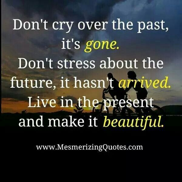 Don't cry over the past it's gone....