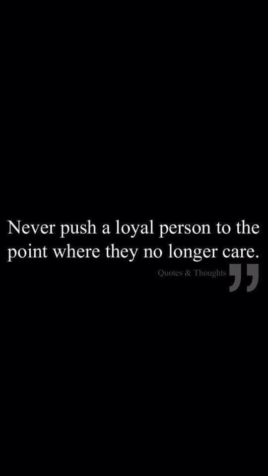 I've said this words more than once,, but no one cares ,,, a loyal person is like diamonds , remember that