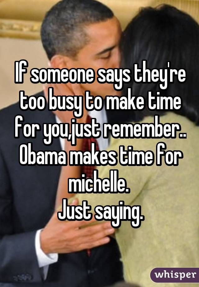 If someone says they\u0027re too busy to make time for you,just remember