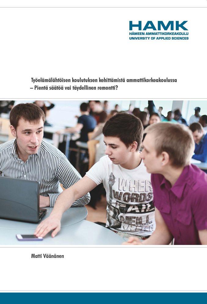 Matti Väänänen: Työelämälähtöisen koulutuksen kehittämistä ammattikorkeakoulussa – Pientä säätöä vai täydellinen remontti? 2012. (www.hamk.fi/julkaisut)