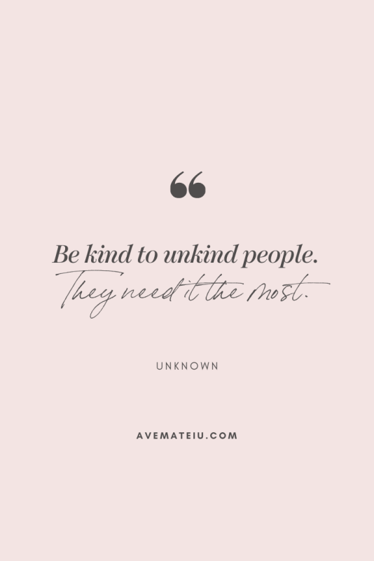 Be kind to unkind people. They need it the most. - Unknown Motivational Quote Of The Day - October 10, 2019 | Ave Mateiu