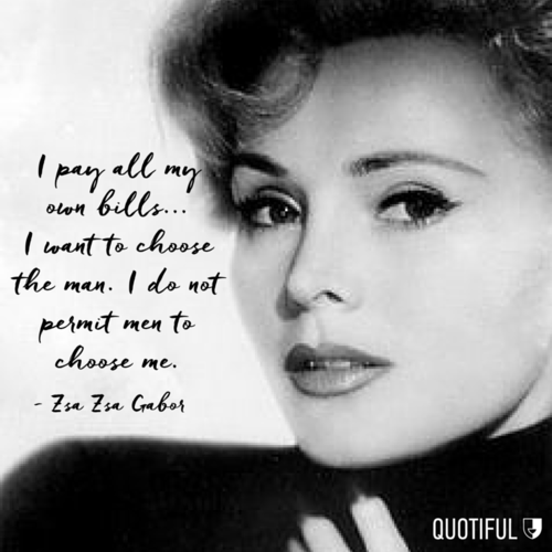 """Zsa Zsa Gabor Quotes: """"I Pay All My Own Bills... I Want To Choose The Man. I Do"""