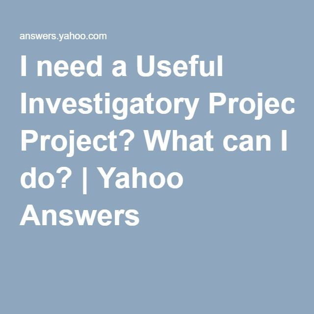 I Need A Useful Investigatory Project What Can I Do Yahoo