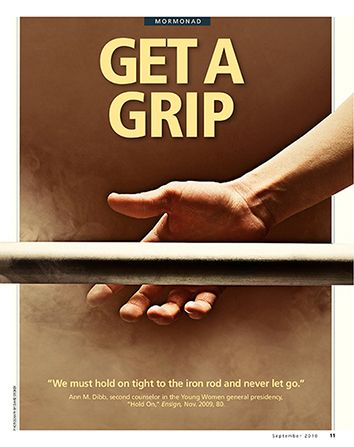 """Get a Grip. """"We must hold on tight to the iron rod and never let go."""" Ann M. Dibb, """"Hold On,"""" Ensign, Nov. 2009, 80. Sept. 2010"""