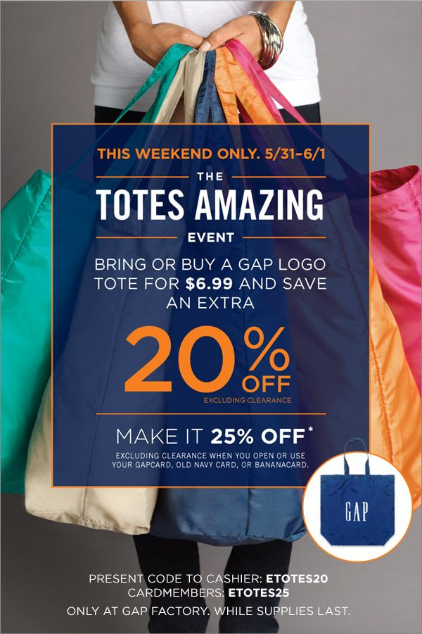 THIS WEEKEND ONLY. 5/31-6/1   THE TOTES AMAZING EVENT   BRING OR BUY A GAP LOGO TOTE FOR $6.99 AND SAVE AN EXTRA 20% OFF EXCLUDING CLEARANCE...
