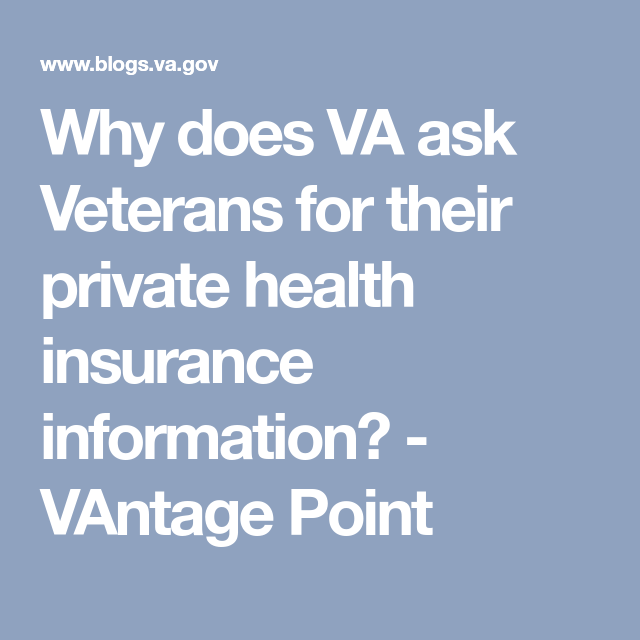 Why Does Va Ask Veterans For Their Private Health Insurance