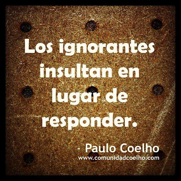 Los Ignorantes Insultan En Lugar De Responder Paulo Coelho Ignorante Frases Frases Criticas Paulo Coelho