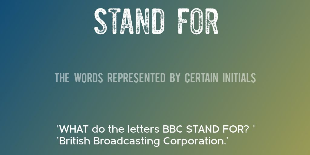 STAND FOR = The words represented by certain initials = WHAT do