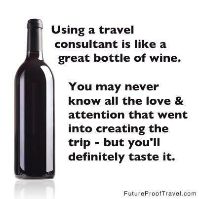 Using A Travel Consultant Is Like Great Bottle Of Wine You May Never Know All The Love Attention That Went Into Creating Trip