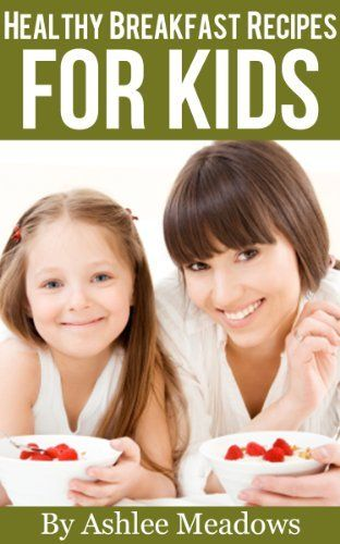 Healthy Breakfast Recipes For Kids: Quick & Easy Meals For Healthy Children, Parenting Has Never Been More Easy. (Healthy Recipes For Kids) by Ashlee Meadows, http://www.amazon.com/dp/B009MA9B0E/ref=cm_sw_r_pi_dp_c15Irb1MYWXQR