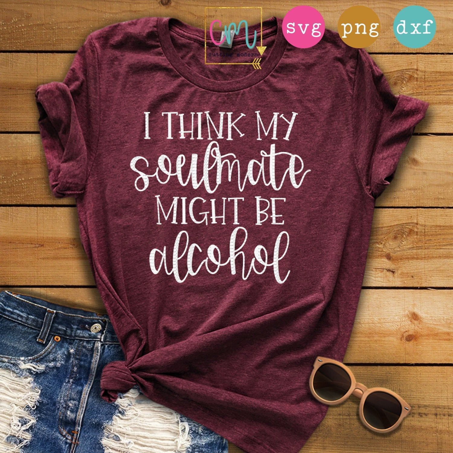 I Think My Soulmate Might Be Alcohol | Tee SVG, PNG, DXF Silhouette Cameo and Cricut Files