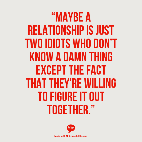 """Maybe a relationship is just two idiots who don't know a ..."