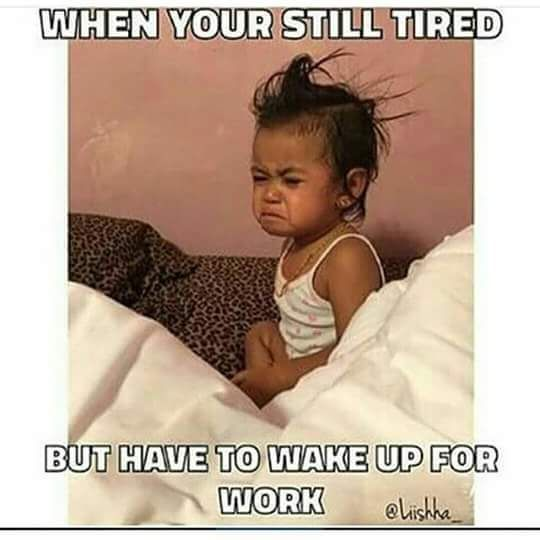 When You Still Tired But Have To Wake Up For Work Meme Memepile