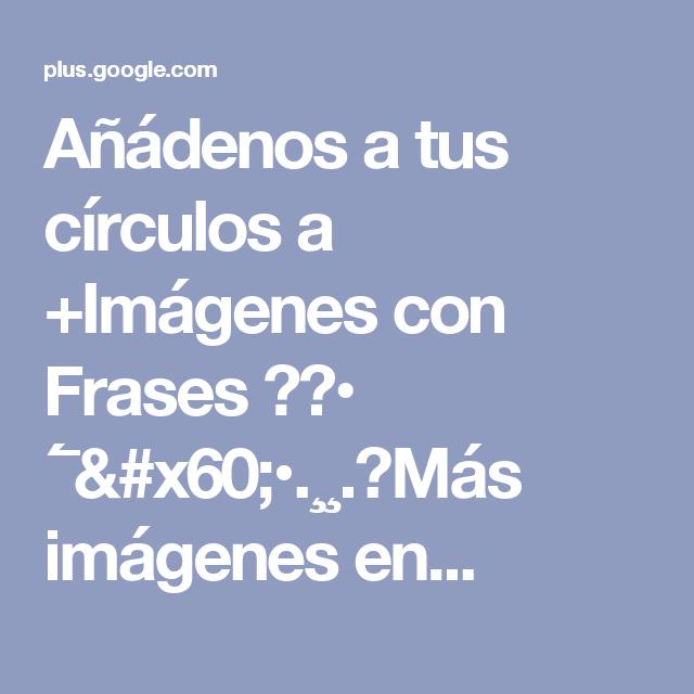 Añádenos a tus círculos a +Imágenes con Frases  🌹♥• ´¯`•.¸¸.ஐMás imágenes en...