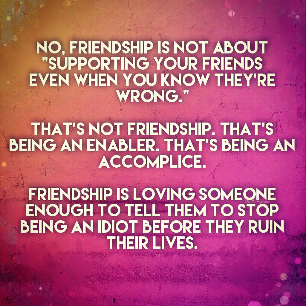 No Friendship Is Not About Supporting Your Friends Even When You Know They Re Wrong That S