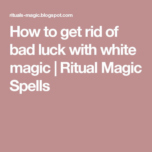 How To Get Rid Of Bad Luck With White Magic Ritual Magic Spells