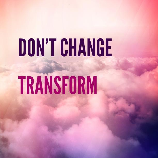 Don\'t Change Transform Quote | Survival + Peace Blog | Joy ...