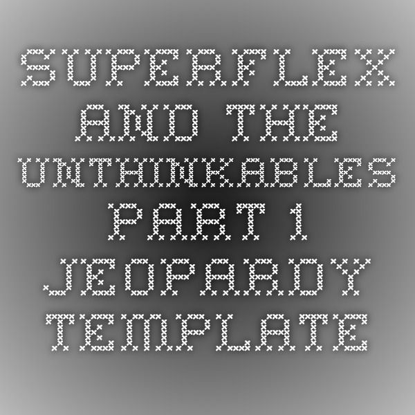 Superflex and The Unthinkables - Part 1 Jeopardy Template - jeopardy template