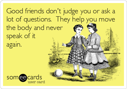 Good Friends Don T Judge You Or Ask A Lot Of Questions They Help You Move The Body And Never Speak Of It Again Sarcastic Ecards Memes Sarcastic Ecards Friends