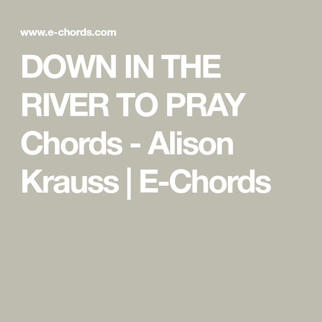 Down In The River To Pray Chords Alison Krauss E Chords Guitar