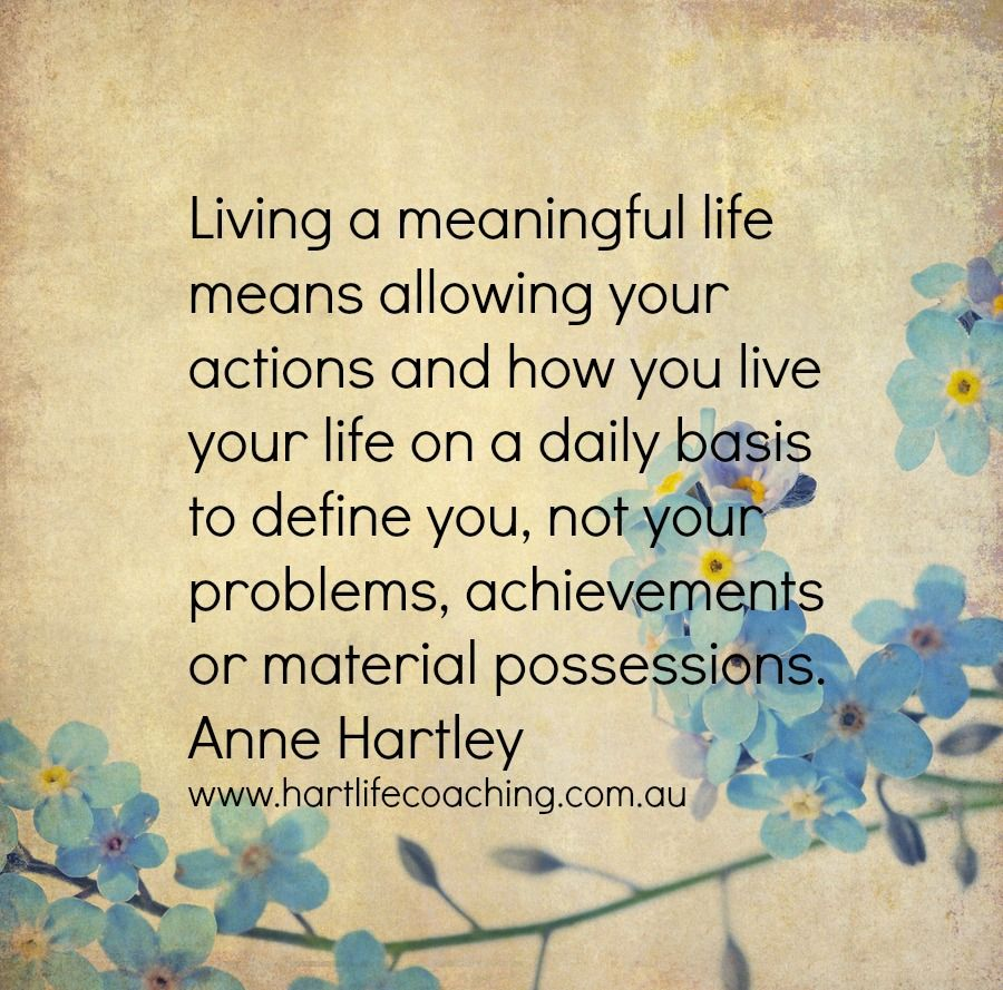 living a meaningful life means allowing your actions and how you live on a daily basis to define you not your problems achievements or material