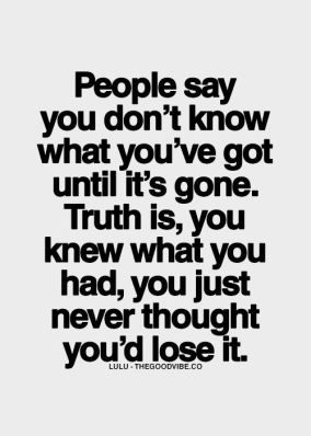 Its All About Will Of People Until It >> People Say You Don T Know What You Ve Got Until It S Gone Quotes