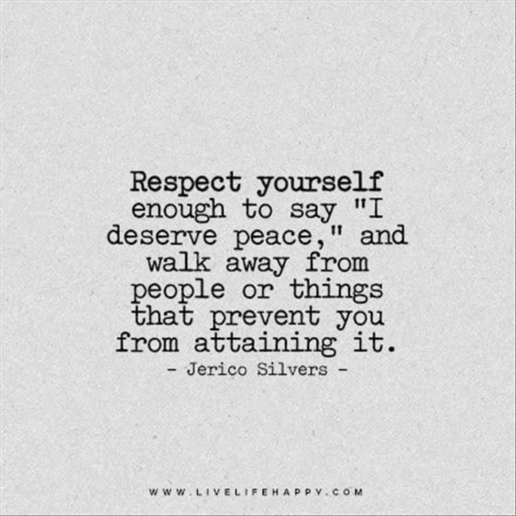 You deserve peace. Walk away from people or things that prevent you from attaining it
