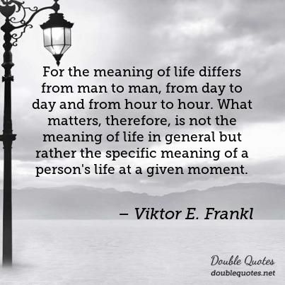 Viktor Frankl Quotes Stunning For The Meaning Of Life Differs From Man To Man From Day To Day And