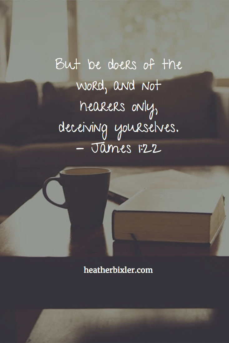 But be doers of the word, and not hearers only, deceiving yourselves. - James 1:22