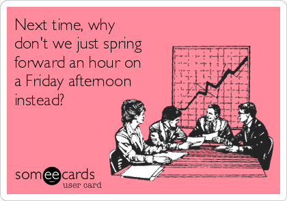Next Time Why Don T We Just Spring Forward An Hour On A Friday Afternoon Instead Bosses Day Bosses Day Cards Happy Boss S Day