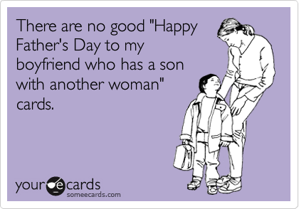 There Are No Good Happy Father S Day To My Boyfriend Who Has A Son With Another Woman Cards Funny Baby Quotes My Boyfriend Quotes Ecards Funny