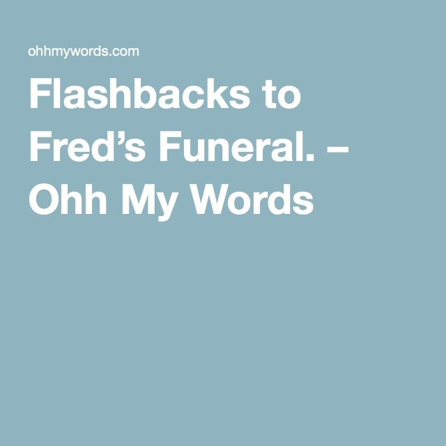 Flashbacks to Fred's Funeral. – Ohh My Words