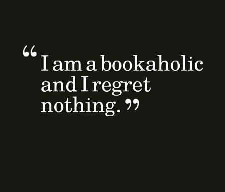 I Am A Bookaholic And I Regret Nothing Book Lovers Book Quotes Reading Quotes