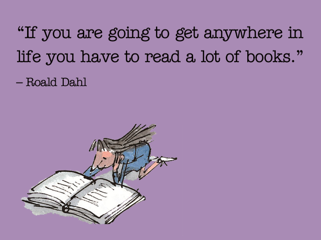 'If you are going to get anywhere in life you have to read a lot of books.' (Roald Dahl) ― via Quotesgram.