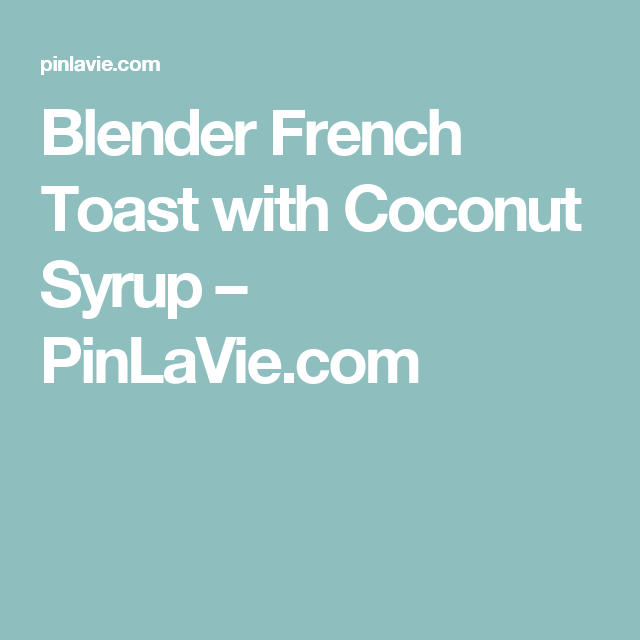 Blender French Toast with Coconut Syrup  – PinLaVie.com