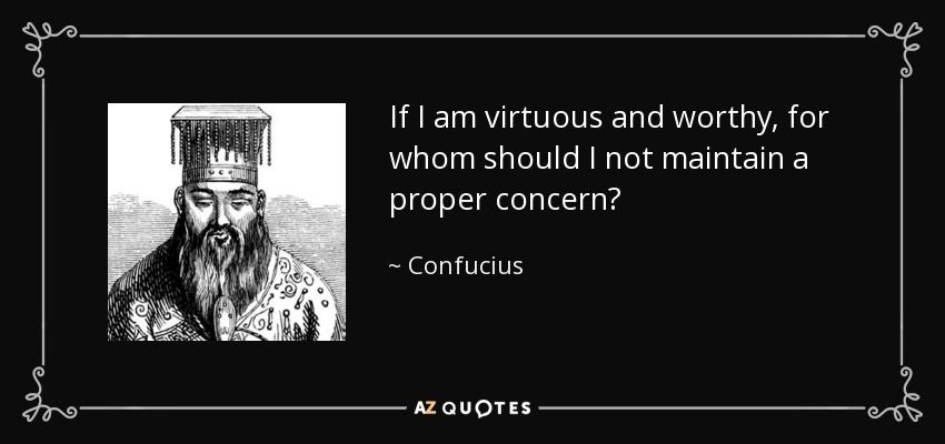 If I am virtuous and worthy, for whom should I not maintain a proper concern? - Confucius