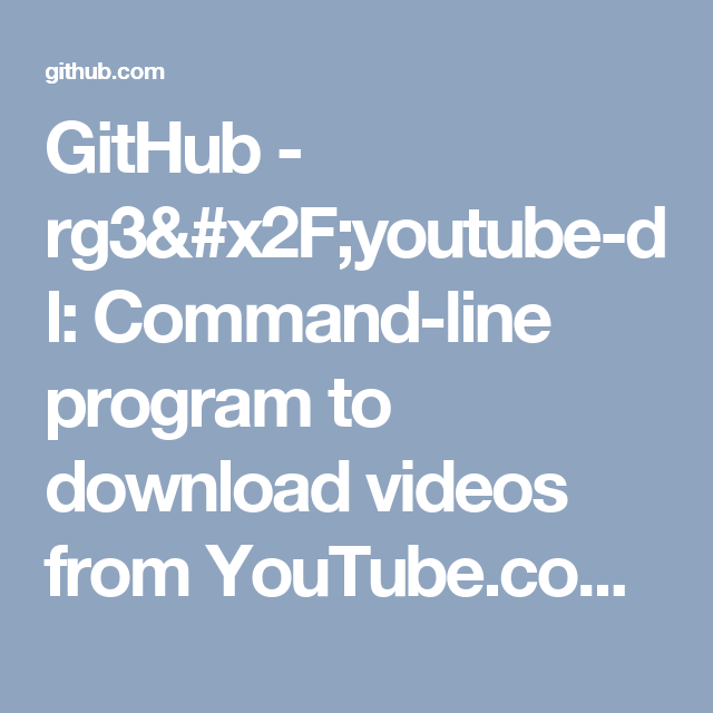 GitHub - rg3/youtube-dl: Command-line program to download videos