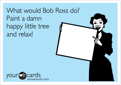 What would Bob Ross do? Paint a damn happy little tree and relax!
