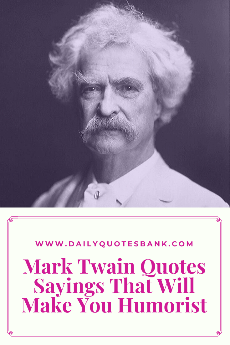 128 Mark Twain Quotes Sayings That Will Make You Humorist Mark Twain Famous Quotes Mark Twain Quotes Famous Quotes Mark Twain Quotes Life