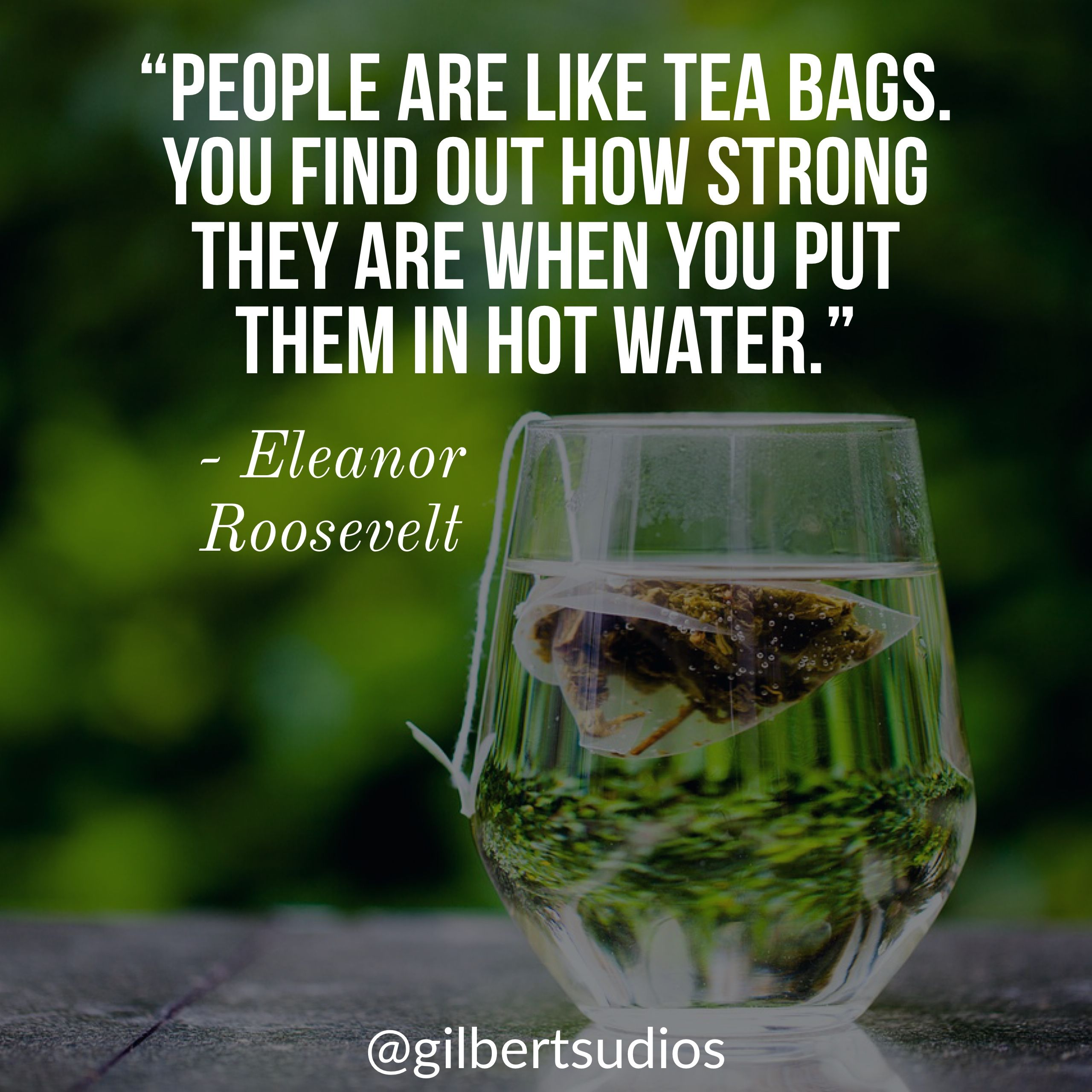 People Are Like Tea Bags You Find Out How Strong They Are When You