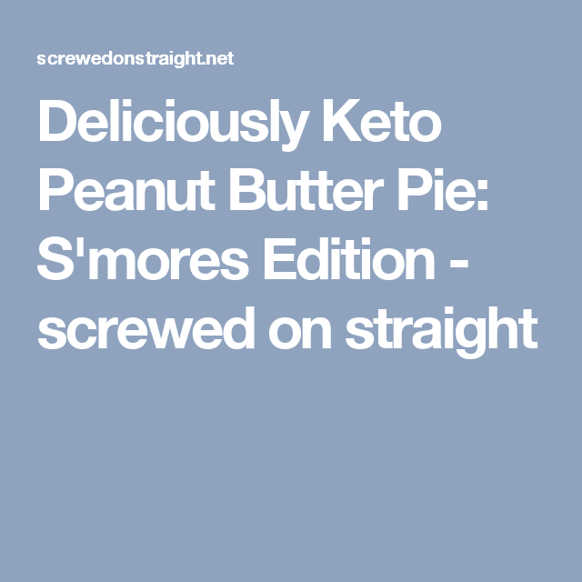Deliciously Keto Peanut Butter Pie: S'mores Edition - screwed on straight